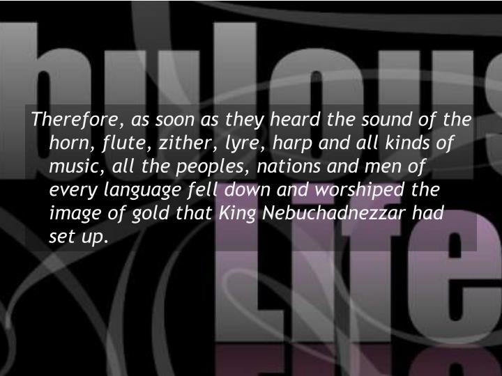 Therefore, as soon as they heard the sound of the horn, flute, zither, lyre, harp and all kinds of music, all the peoples, nations and men of every language fell down and worshiped the image of gold that King Nebuchadnezzar had set up.