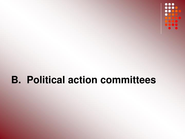B.  Political action committees