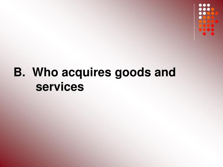 B.  Who acquires goods and 	services
