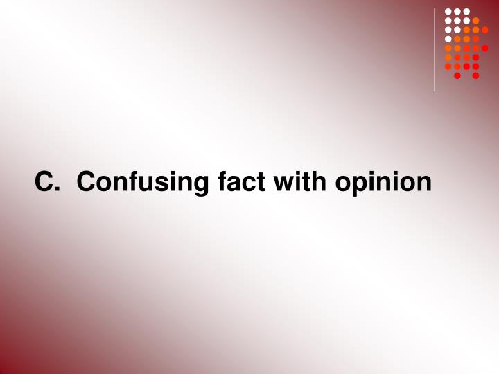 C.  Confusing fact with opinion