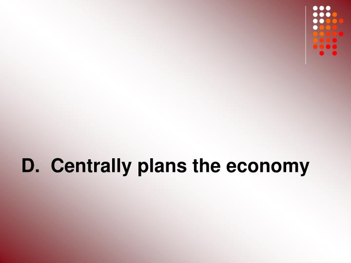 D.  Centrally plans the economy
