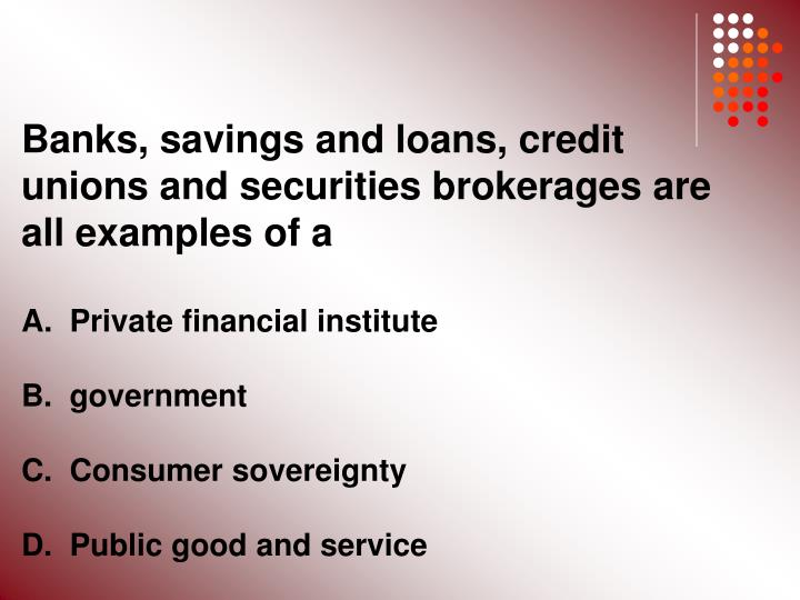 Banks, savings and loans, credit unions and securities brokerages are all examples of a