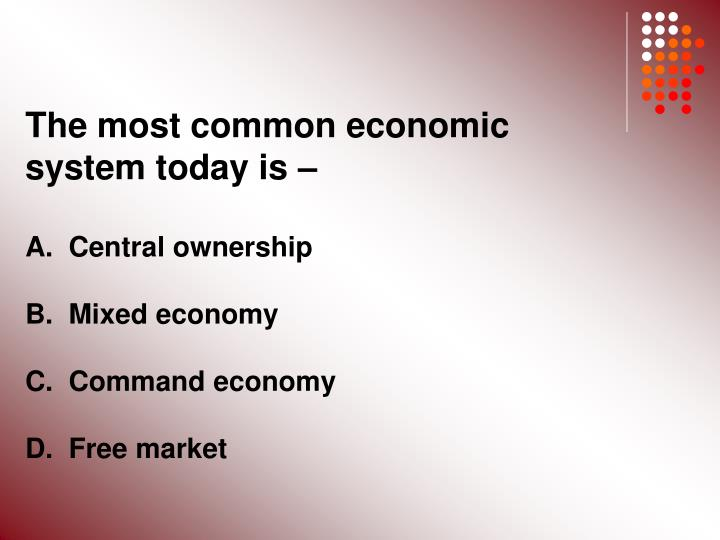 The most common economic system today is –