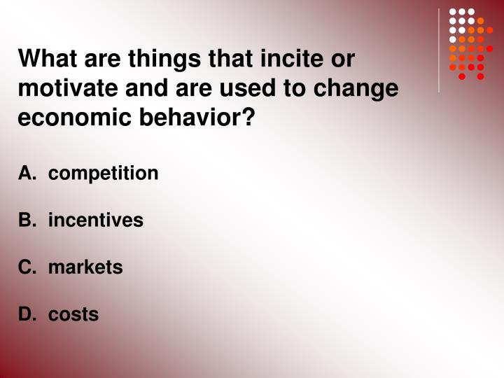 What are things that incite or motivate and are used to change economic behavior?