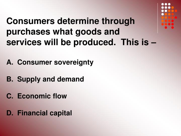 Consumers determine through purchases what goods and services will be produced.  This is –
