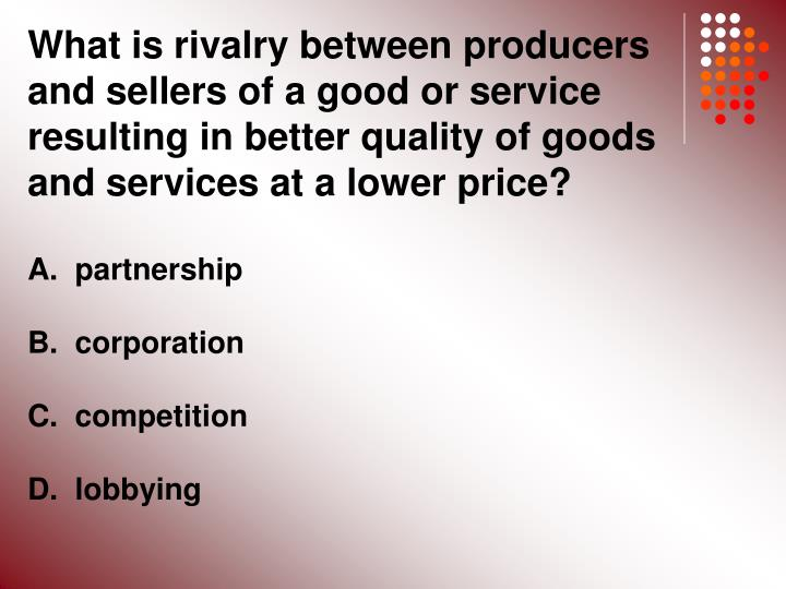 What is rivalry between producers and sellers of a good or service resulting in better quality of goods and services at a lower price?