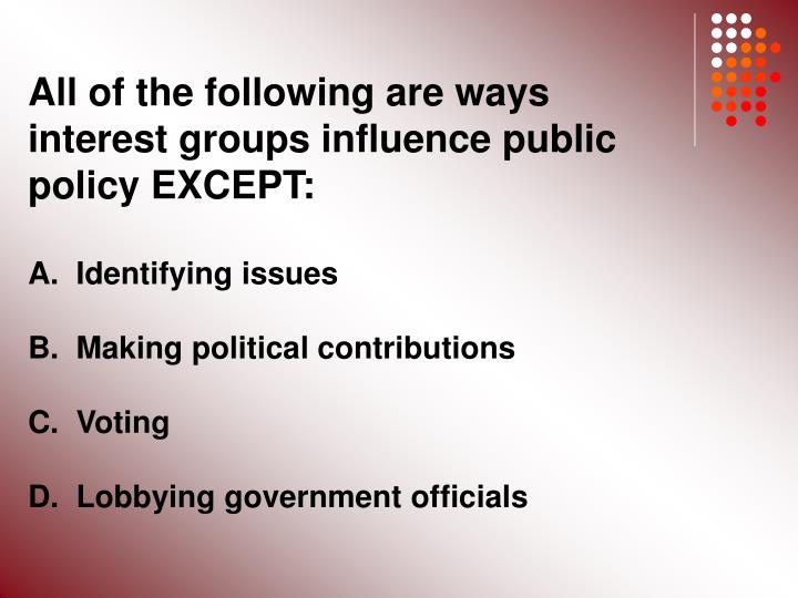 All of the following are ways interest groups influence public policy EXCEPT: