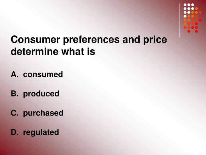 Consumer preferences and price determine what is