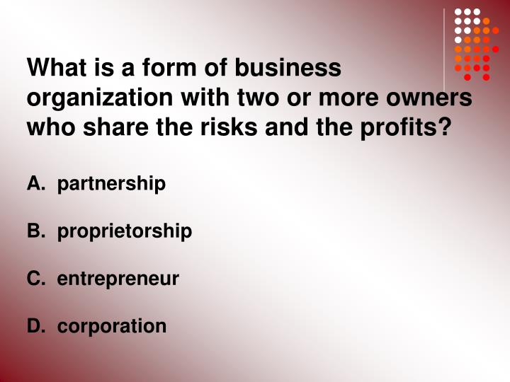 What is a form of business organization with two or more owners who share the risks and the profits?