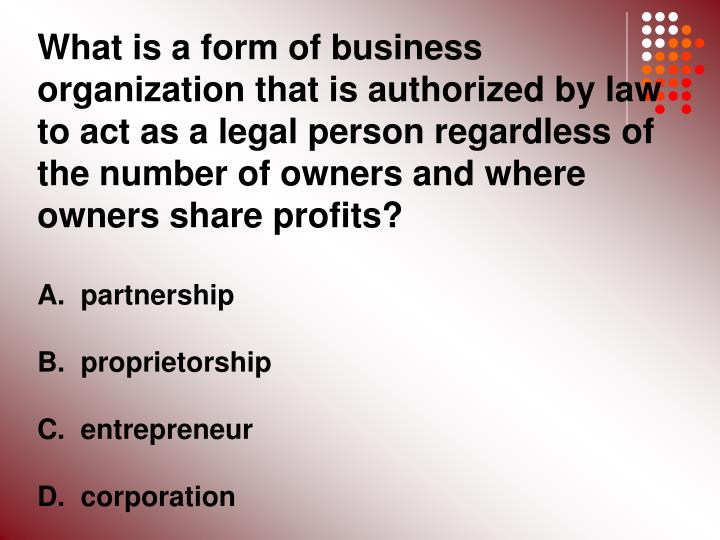 What is a form of business organization that is authorized by law to act as a legal person regardless of the number of owners and where owners share profits?