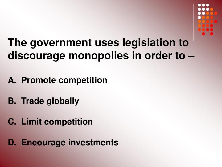 The government uses legislation to discourage monopolies in order to –
