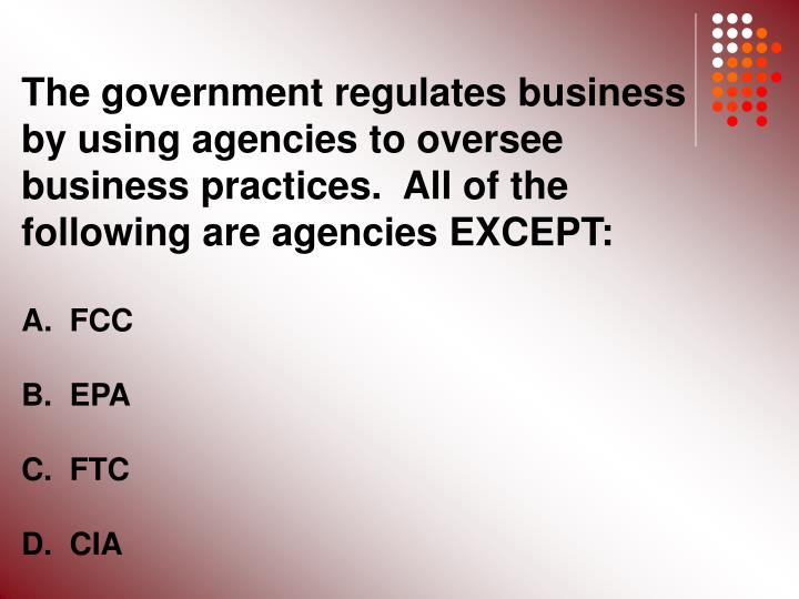 The government regulates business by using agencies to oversee business practices.  All of the following are agencies EXCEPT: