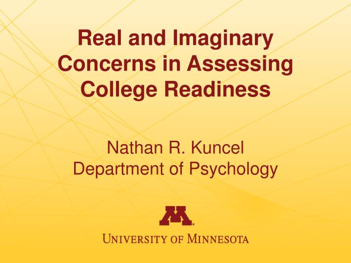 real and imaginary concerns in assessing college readiness nathan r kuncel department of psychology n.