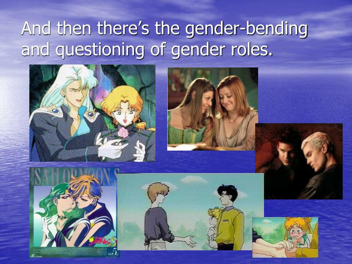 And then there's the gender-bending and questioning of gender roles.