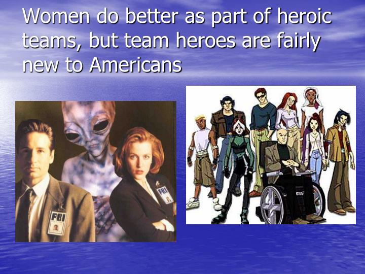Women do better as part of heroic teams, but team heroes are fairly new to Americans