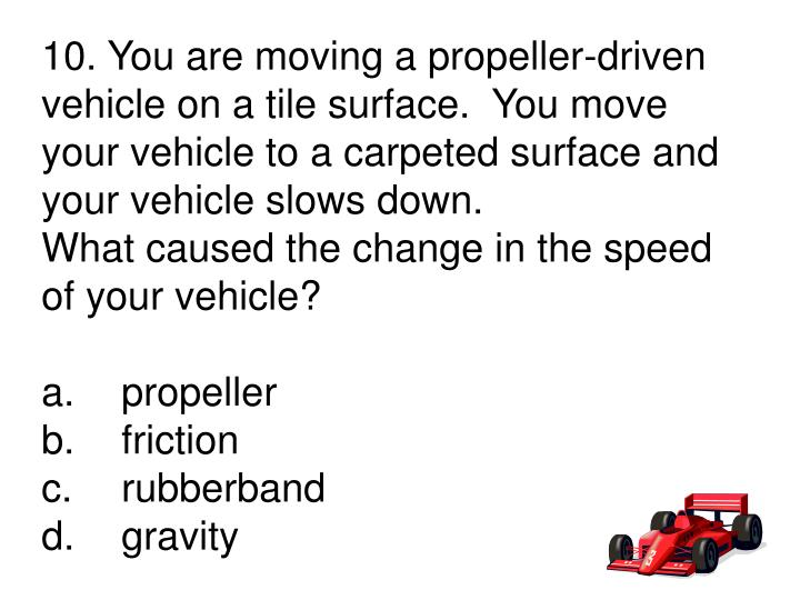 10. You are moving a propeller-driven vehicle on a tile surface.  You move your vehicle to a carpeted surface and your vehicle slows down.