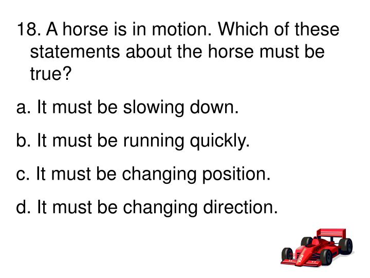 18. A horse is in motion. Which of these       statements about the horse must be true?