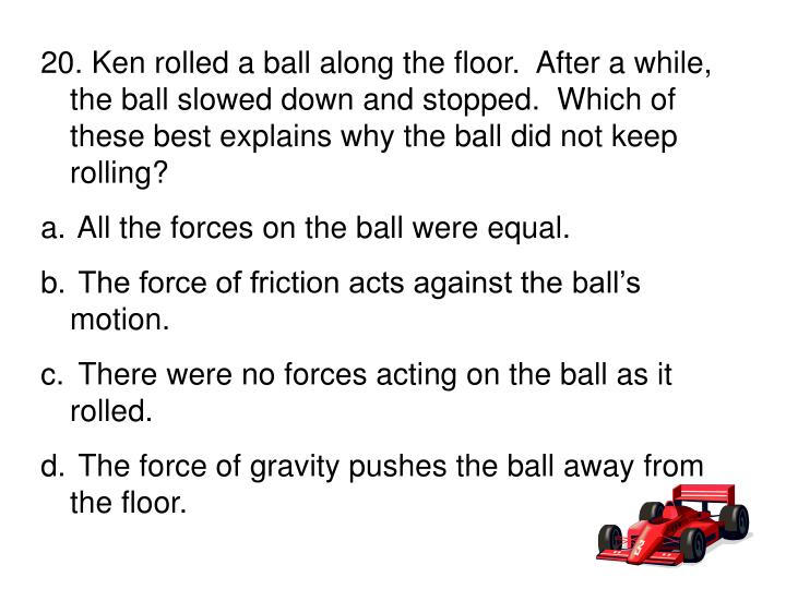 20. Ken rolled a ball along the floor.  After a while, the ball slowed down and stopped.  Which of these best explains why the ball did not keep rolling?