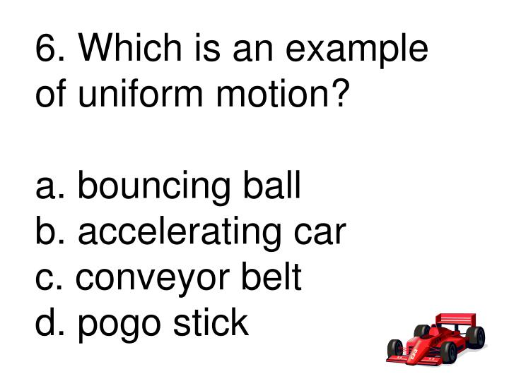 6. Which is an example of uniform motion?