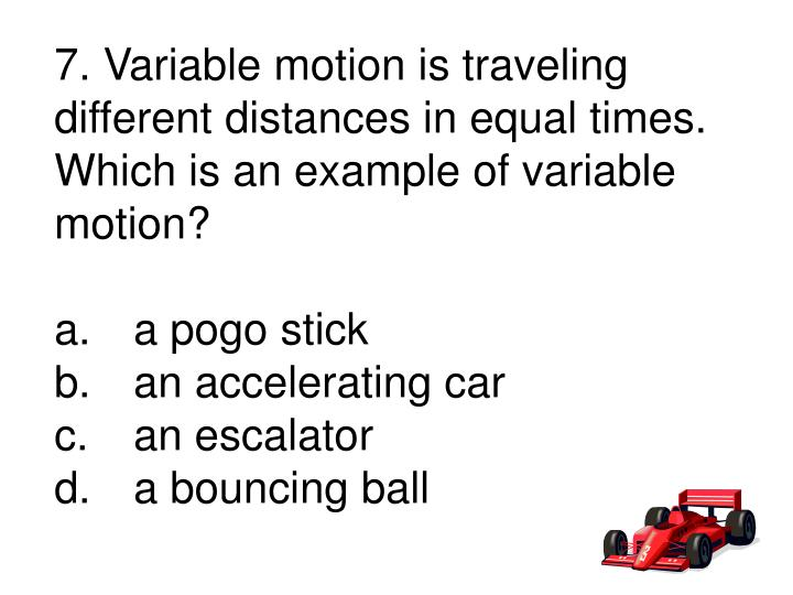 7. Variable motion is traveling different distances in equal times.
