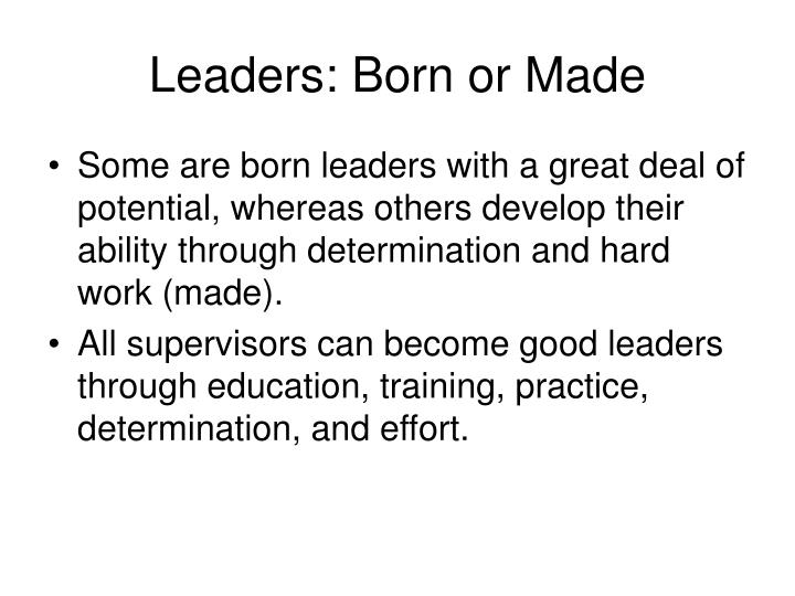leaders born not made looking into leadership theories Leadership effect on teams 3 abstract leaders are in charge of today's organizational progress and their influence over their employees has a direct effect on the success of corporations.