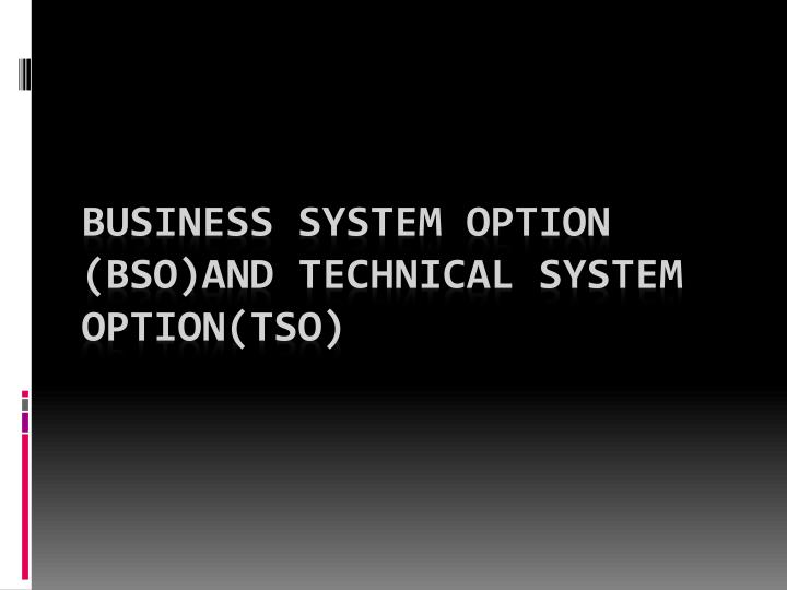 business system option bso and technical system option tso n.