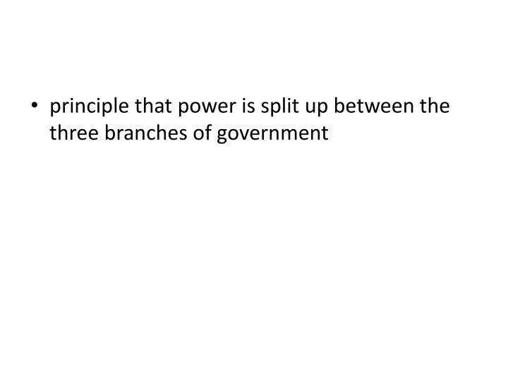 principle that power is split up between the three branches of government