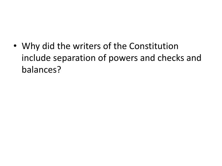 Why did the writers of the Constitution include separation of powers and checks and balances