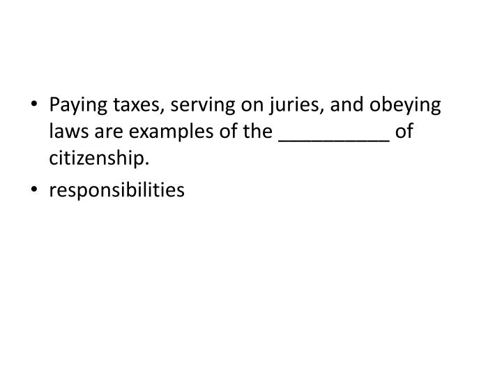 Paying taxes, serving on juries, and obeying laws are examples of the __________ of citizenship
