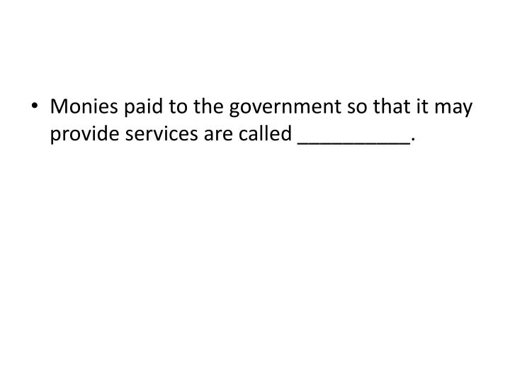 Monies paid to the government so that it may provide services are called