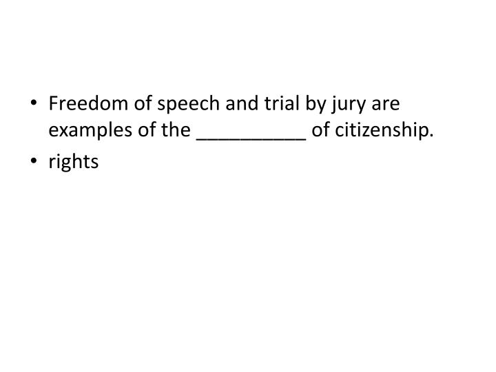 Freedom of speech and trial by jury are examples of the __________ of citizenship