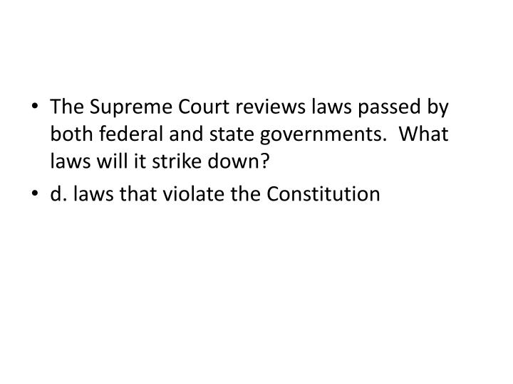 The Supreme Court reviews laws passed by both federal and state governments.  What laws will it strike down?