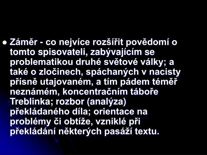 Záměr - co nejvíce rozšířit povědomí o tomto spisovateli, zabývajícím se problematikou druhé světové války; a také o zločinech, spáchaných v nacisty přísně utajovaném, a tím pádem téměř neznámém, koncentračním táboře Treblinka; rozbor (analýza) překládaného díla; orientace na problémy či obtíže, vzniklé při překládání některých pasáží textu.