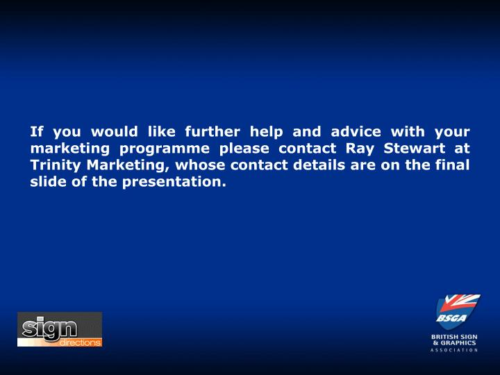 If you would like further help and advice with your marketing programme please contact Ray Stewart at Trinity Marketing, whose contact details are on the final slide of the presentation.