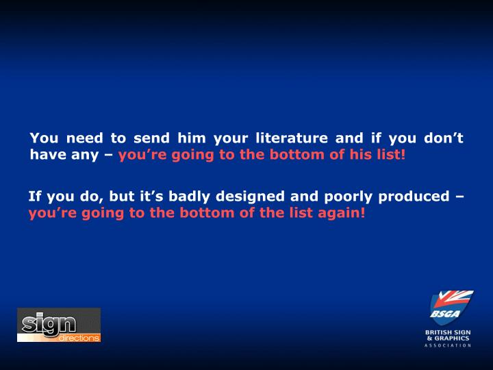 You need to send him your literature and if you don't have any –