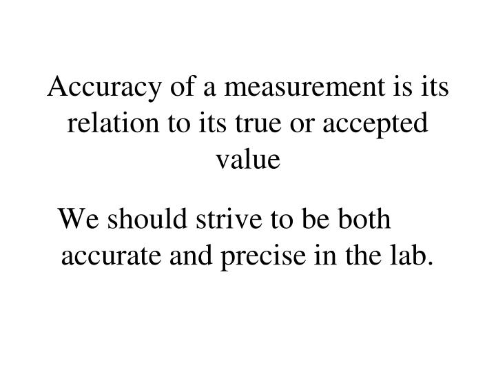 Accuracy of a measurement is its relation to its true or accepted value