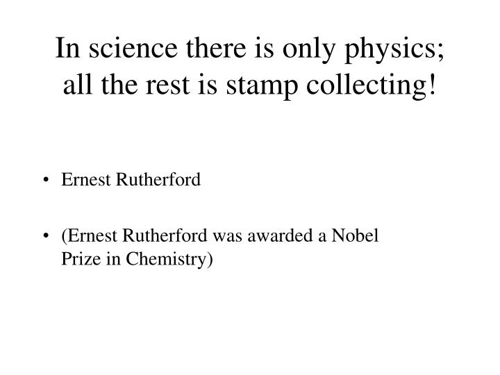 In science there is only physics all the rest is stamp collecting