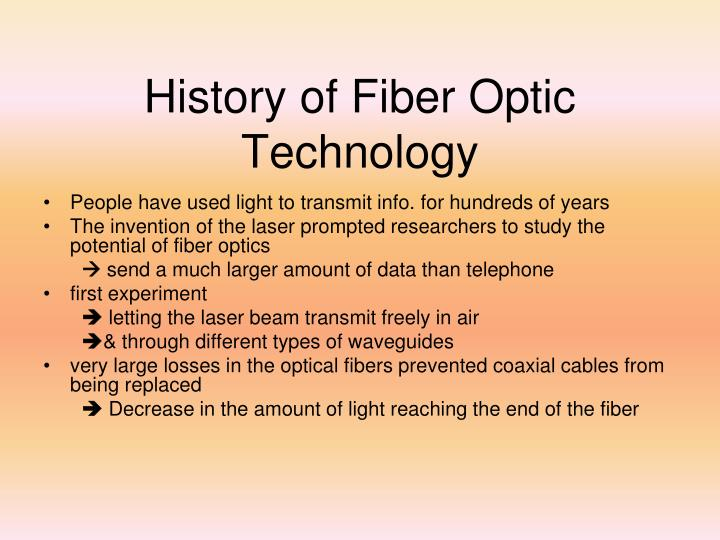 a history of fibre optics History and advantages of fiber optics in 1880 alexander graham bell invented the photophone bell considered this a greater discovery than his.