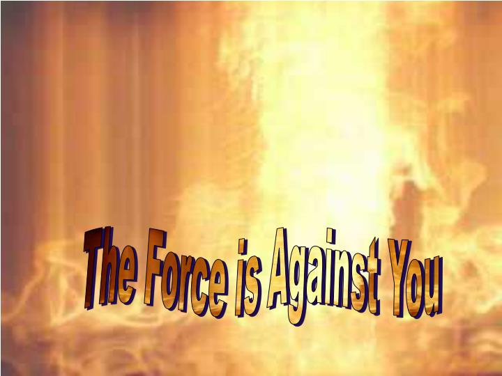 The Force is Against You