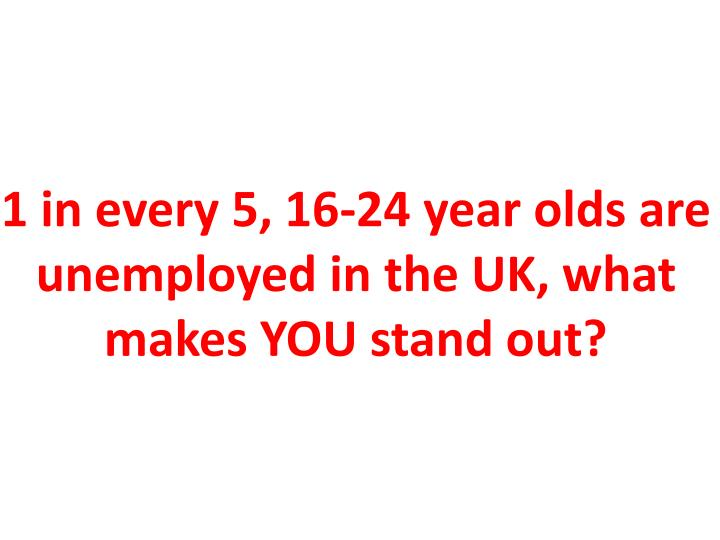 1 in every 5, 16-24 year olds are unemployed in the UK, what makes YOU stand out?