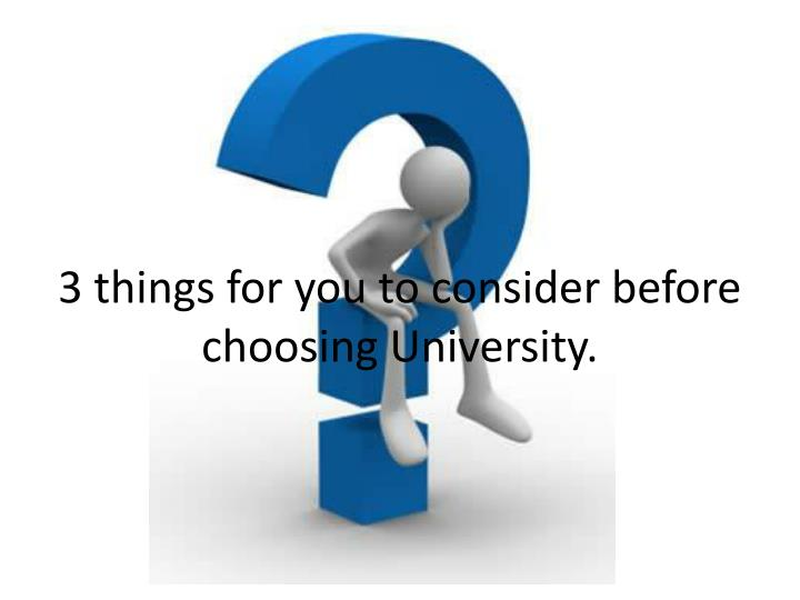 3 things for you to consider before choosing University.
