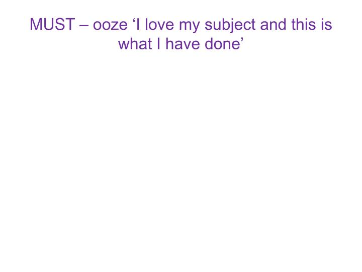 MUST – ooze 'I love my subject and this is what I have done'