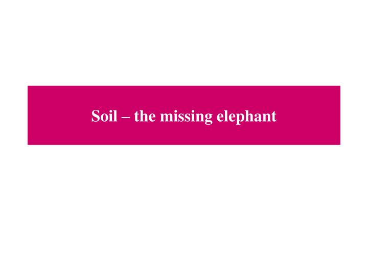 Soil – the missing elephant