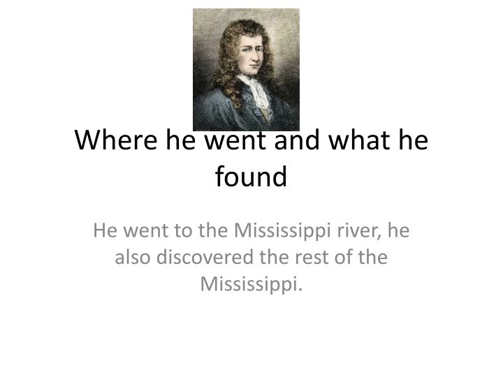 Where he went and what he found