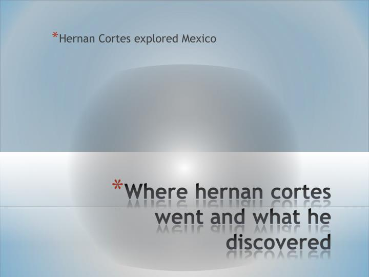 Hernan Cortes explored Mexico