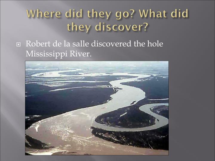 Robert de la salle discovered the hole Mississippi River.