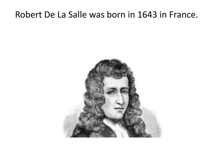 Robert De La Salle was born in 1643 in France.