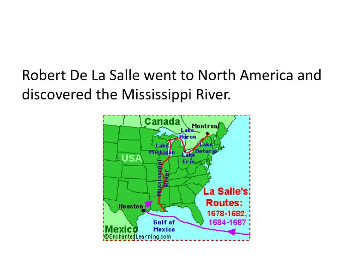 Robert De La Salle went to North America and discovered the Mississippi River.
