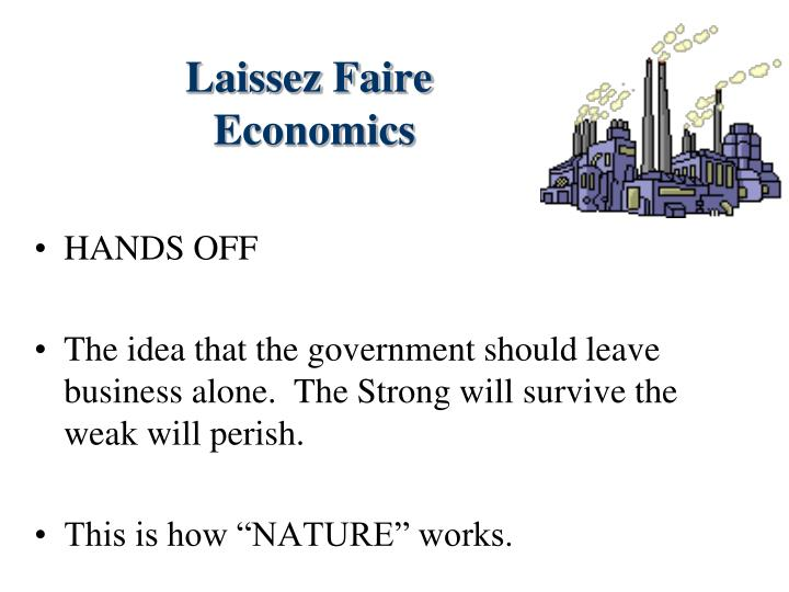 laissez faire economics essay Laissez-faire (/ˌlɛseɪˈfɛr-/, french: [lɛsefɛʁ] ( listen) from french: laissez faire, lit 'let do') is an economic system in which transactions between private parties are free from government intervention such as regulation, privileges, tariffs, and subsidies.