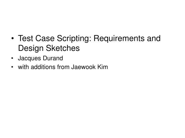 Test Case Scripting: Requirements and Design Sketches